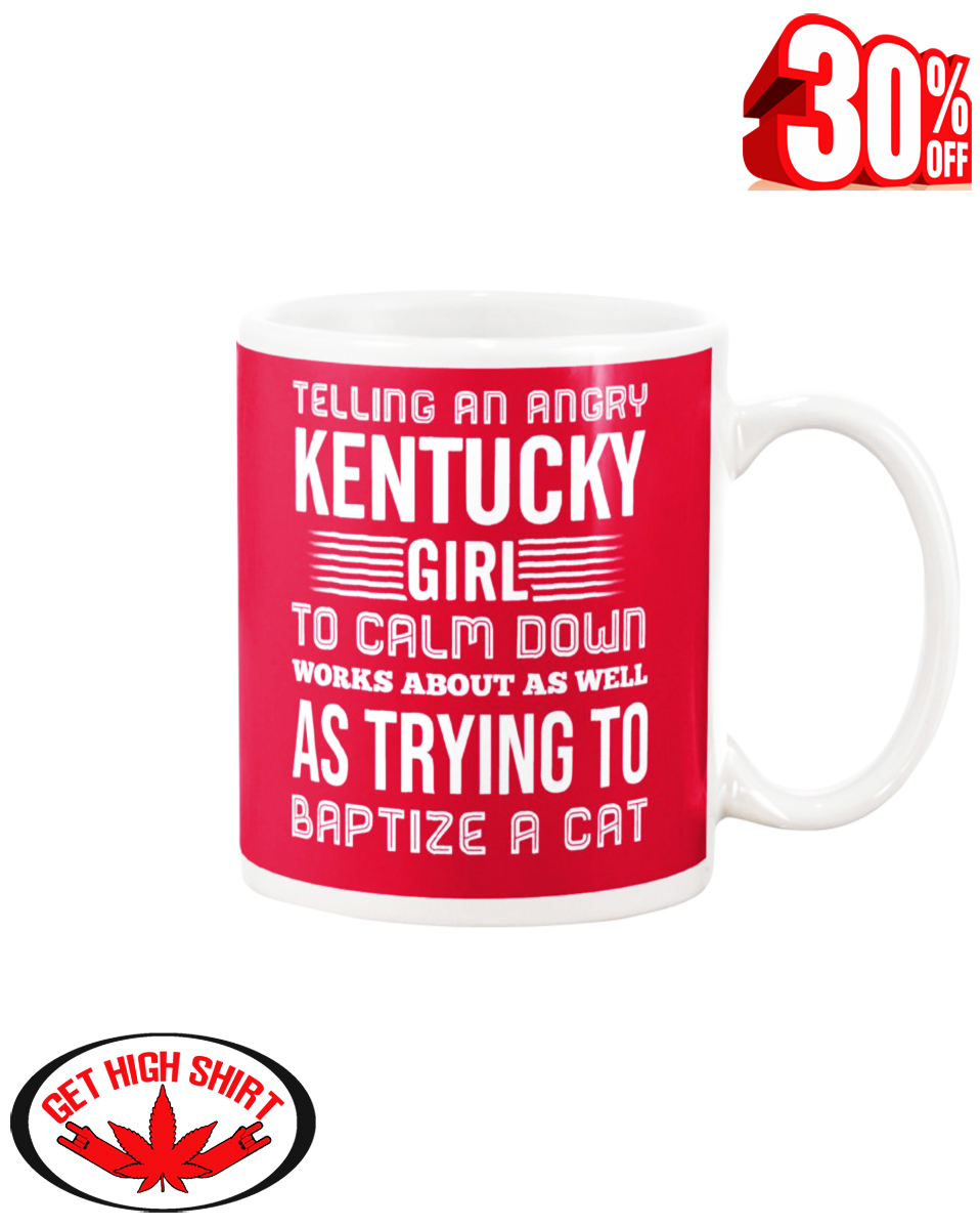 Telling an angry Kentucky girl to calm down works about as well as trying to baptize a cat mug - true red