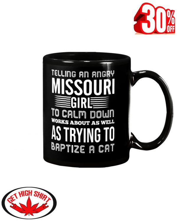Telling an angry Missouri girl to calm down works about as well as trying to baptize a cat mug - black