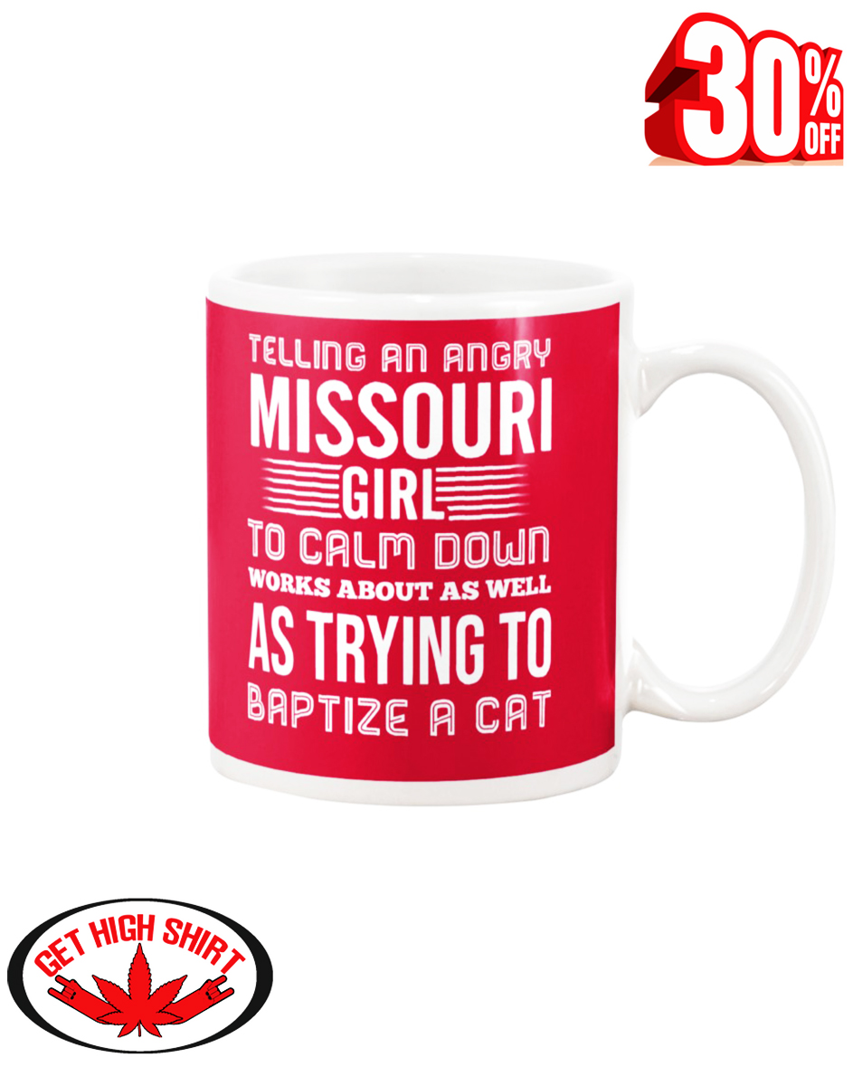 Telling an angry Missouri girl to calm down works about as well as trying to baptize a cat mug - true red