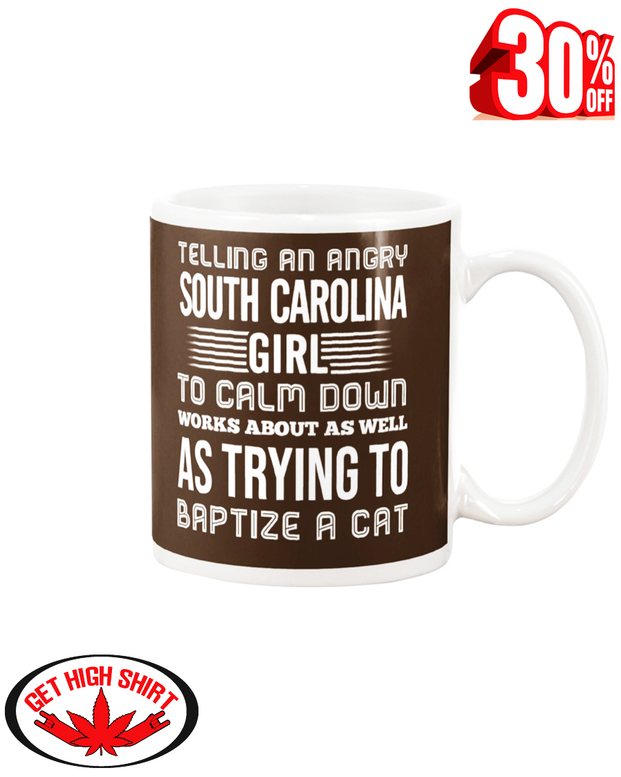 Telling an angry South Carolina girl to calm down works about as well as trying to baptize a cat mug - chocolate