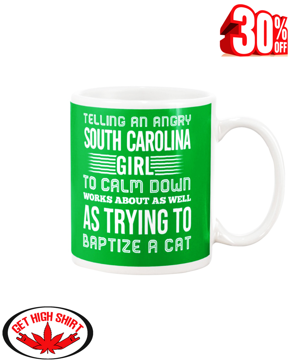 Telling an angry South Carolina girl to calm down works about as well as trying to baptize a cat mug - kelly