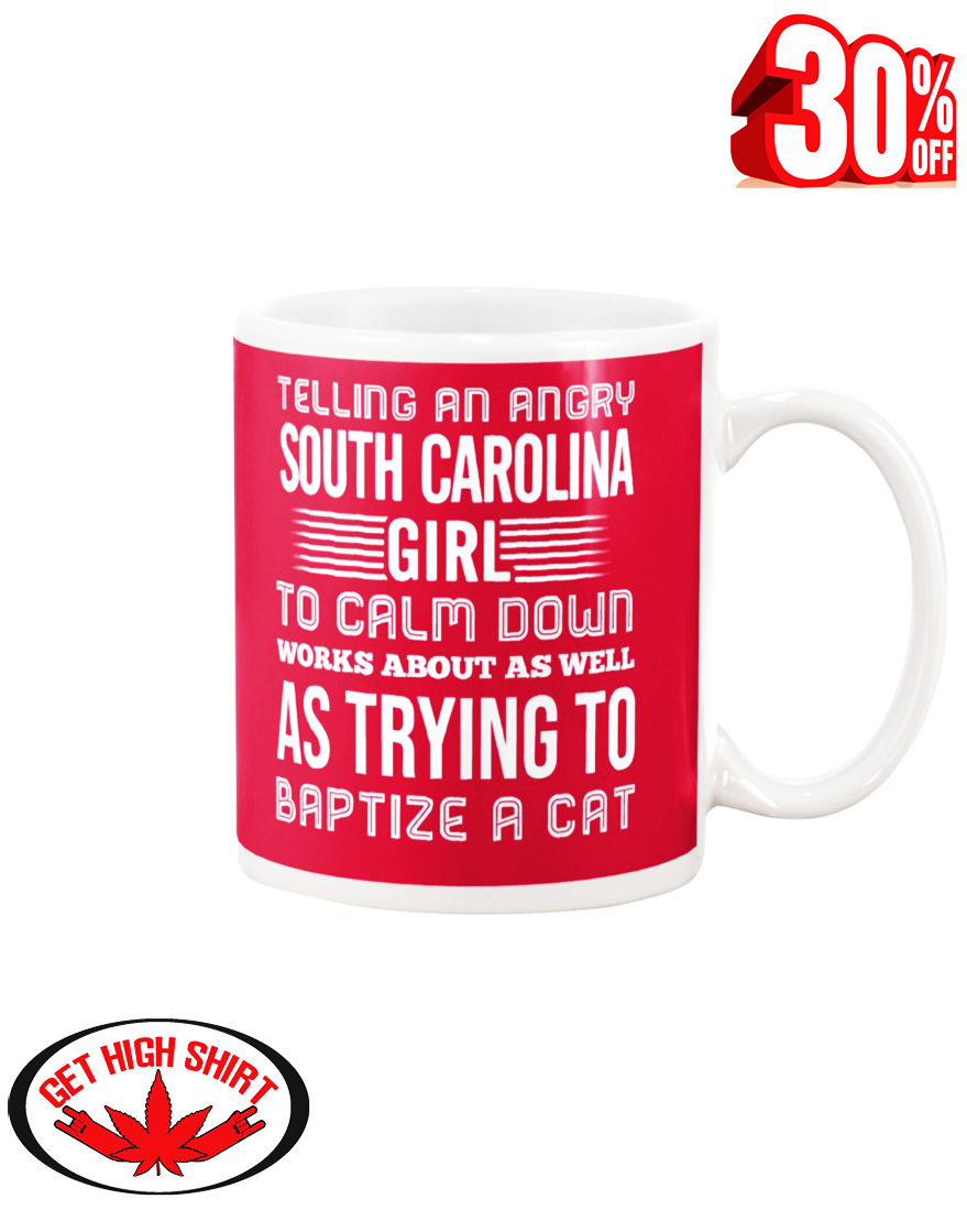 Telling an angry South Carolina girl to calm down works about as well as trying to baptize a cat mug - true red