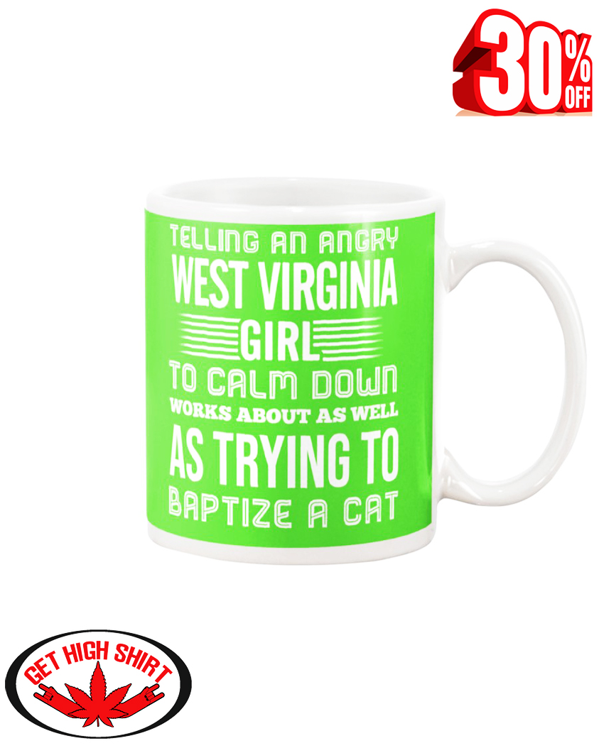Telling an angry West Virginia girl to calm down works about as well as trying to baptize a cat mug - kiwi