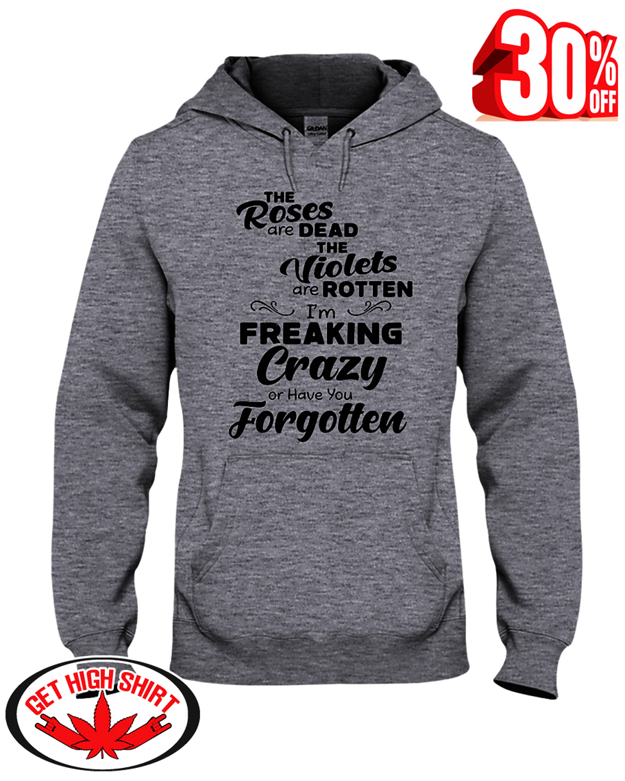 The roses are dead the violets are rotten I'm freaking crazy or have you forgotten hooded sweatshirt