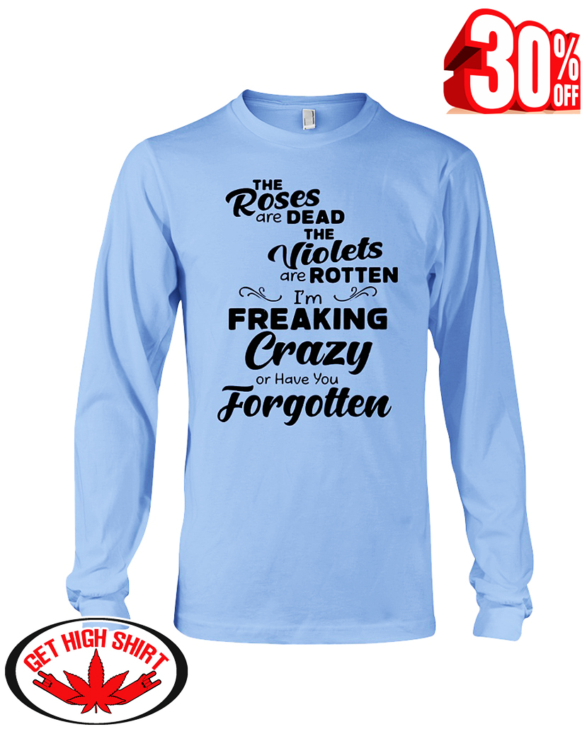 The roses are dead the violets are rotten I'm freaking crazy or have you forgotten long sleeve tee