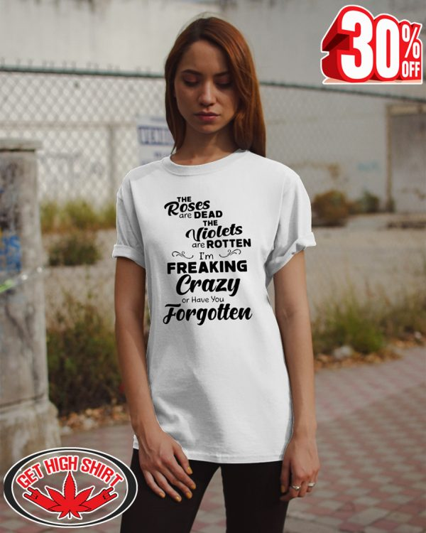 The roses are dead the violets are rotten I'm freaking crazy or have you forgotten shirt