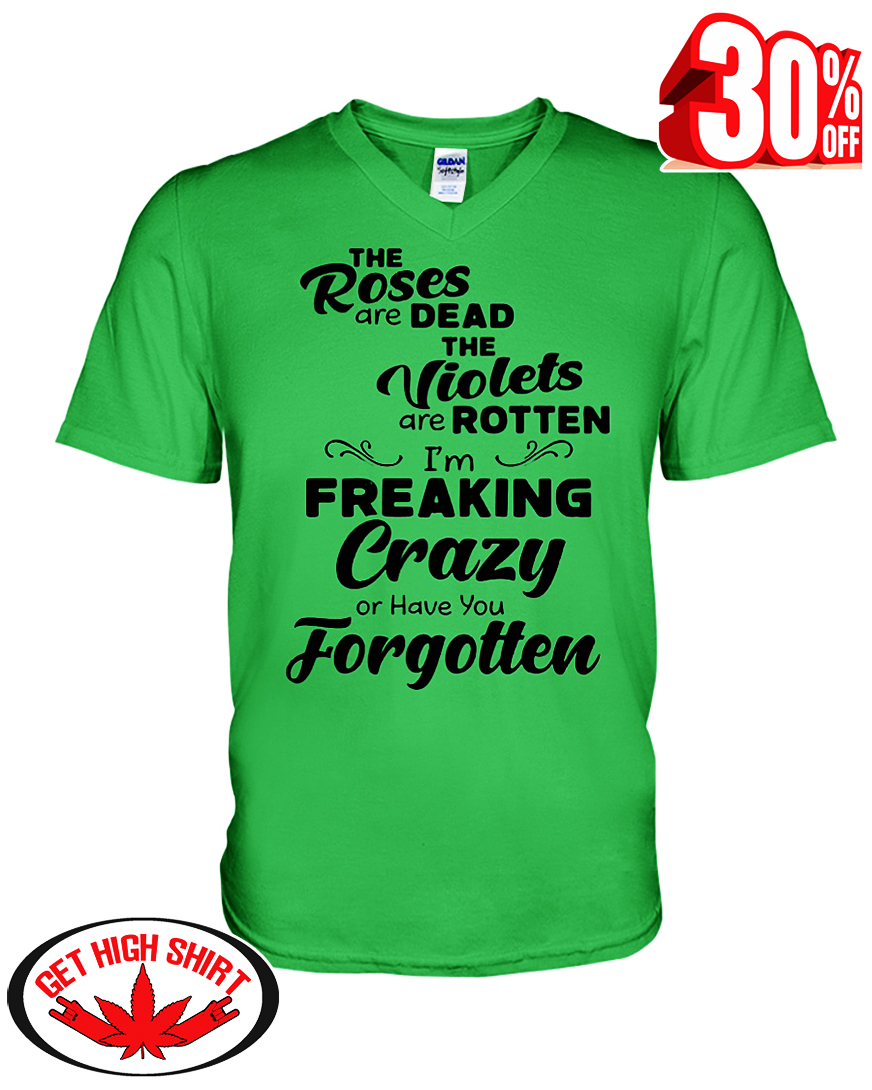 The roses are dead the violets are rotten I'm freaking crazy or have you forgotten v-neck t-shirt