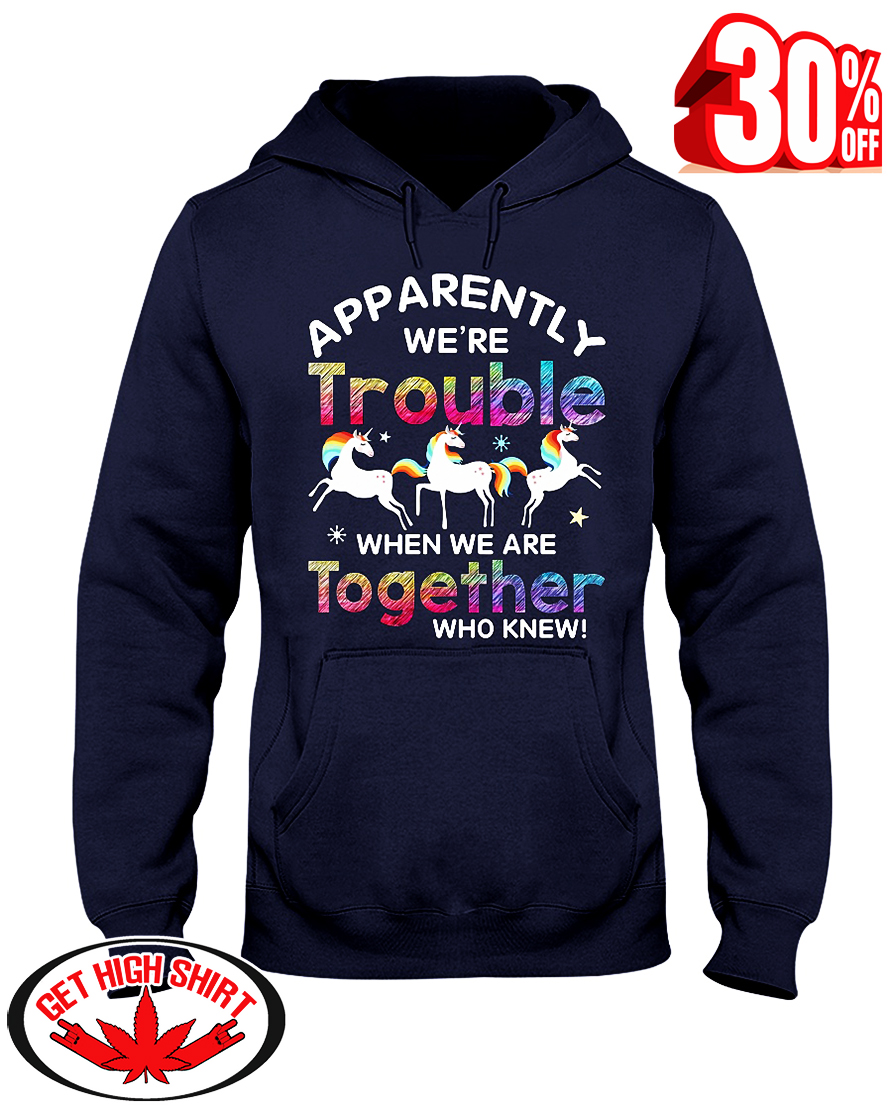 Unicorn apparently we're trouble when we are together who knew hooded sweatshirt