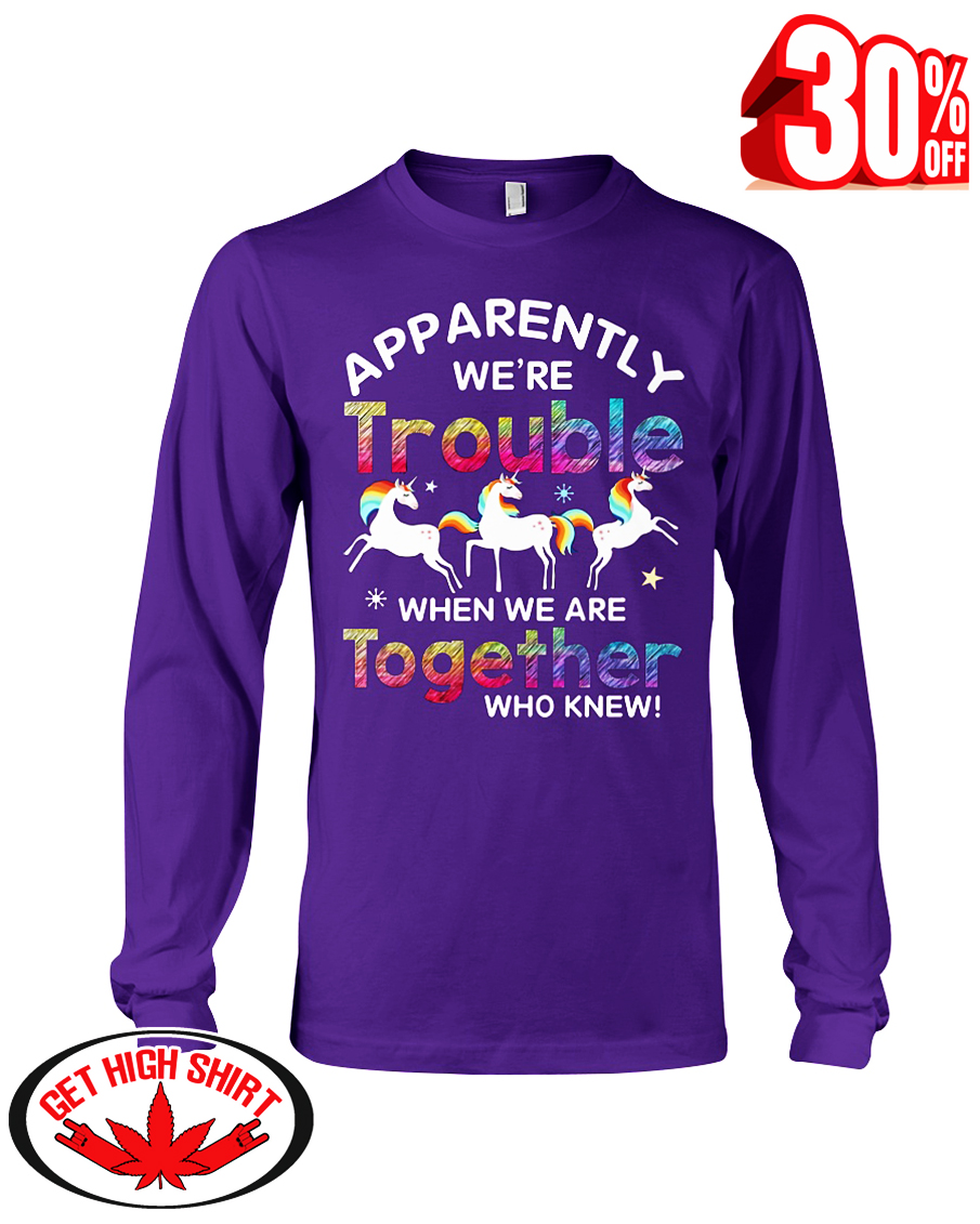 Unicorn apparently we're trouble when we are together who knew long sleeve tee