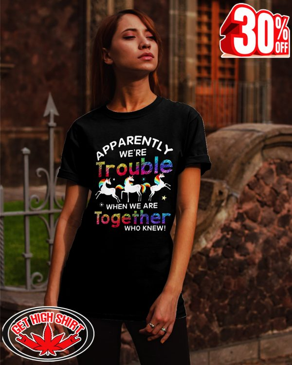 Unicorn apparently we're trouble when we are together who knew shirt