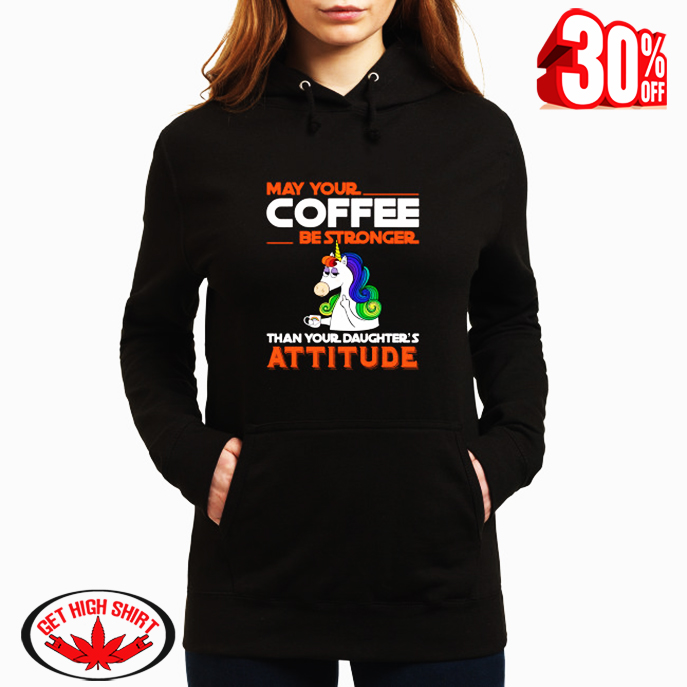 Unicorn may your coffee be strongger than your daghter's attitude hoodie