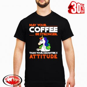 Unicorn may your coffee be strongger than your daghter's attitude shirt
