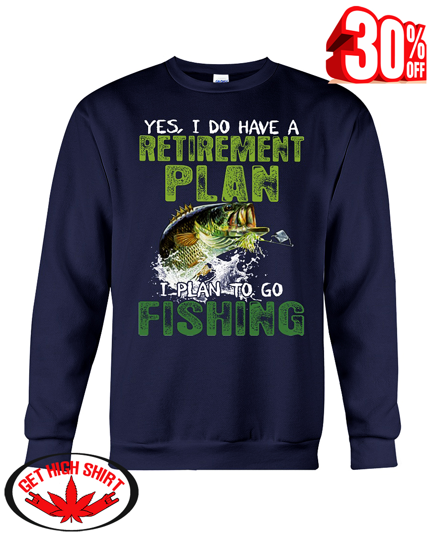 Yes I do have a Retirement plan I plan to go Fishing sweatshirt
