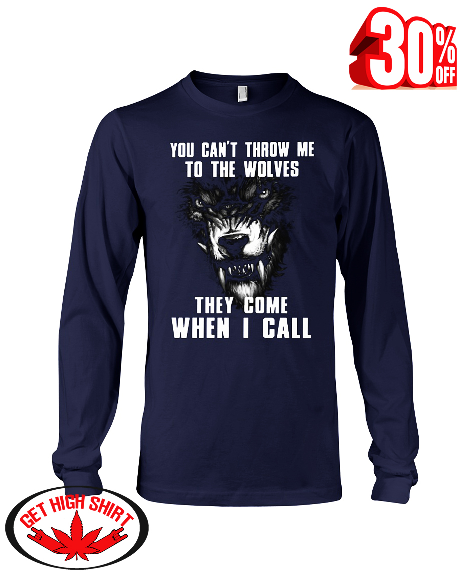 You can't throw me to the Wolves they come when I call long sleeve tee