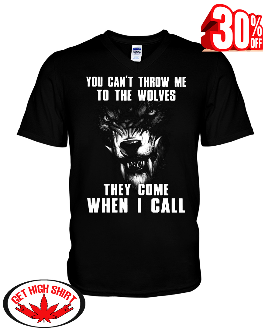 You can't throw me to the Wolves they come when I call v-neck t-shirt