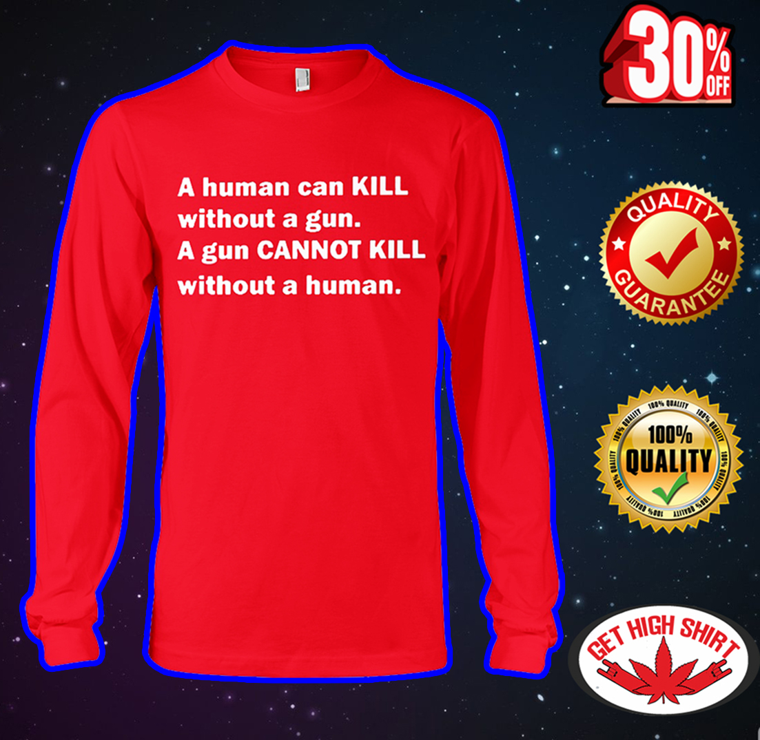 A human can kill without a gun a gun cannot kill without a human long sleeve tee