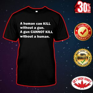 A human can kill without a gun a gun cannot kill without a human shirt