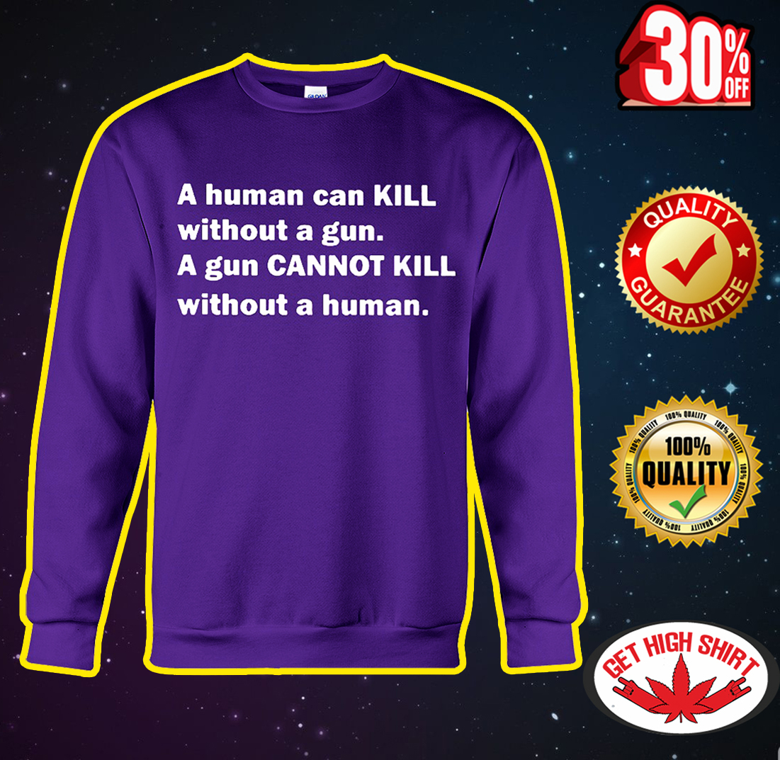 A human can kill without a gun a gun cannot kill without a human sweatshirt
