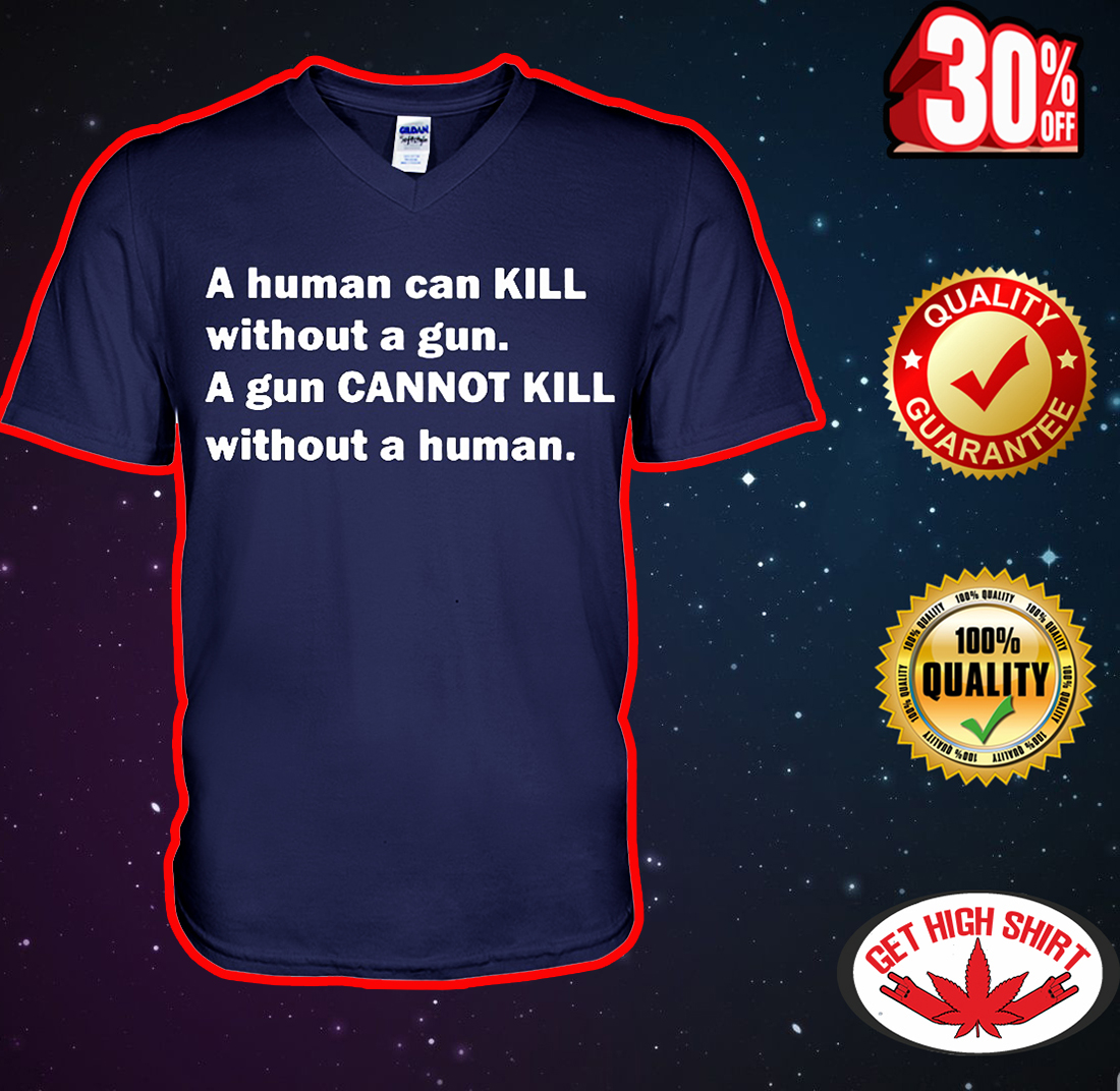 A human can kill without a gun a gun cannot kill without a human v-neck