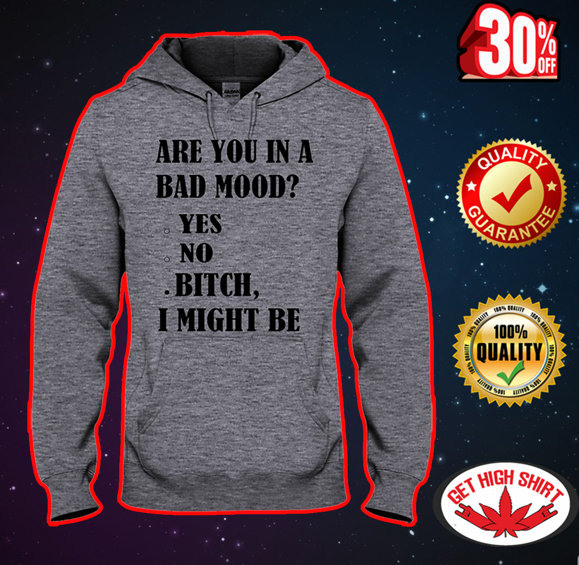 Are you in a bad mood bitch I might be hooded sweatshirt
