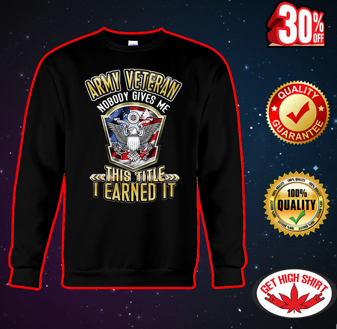 Army veteran nobody gives me this title I earned it sweatshirt