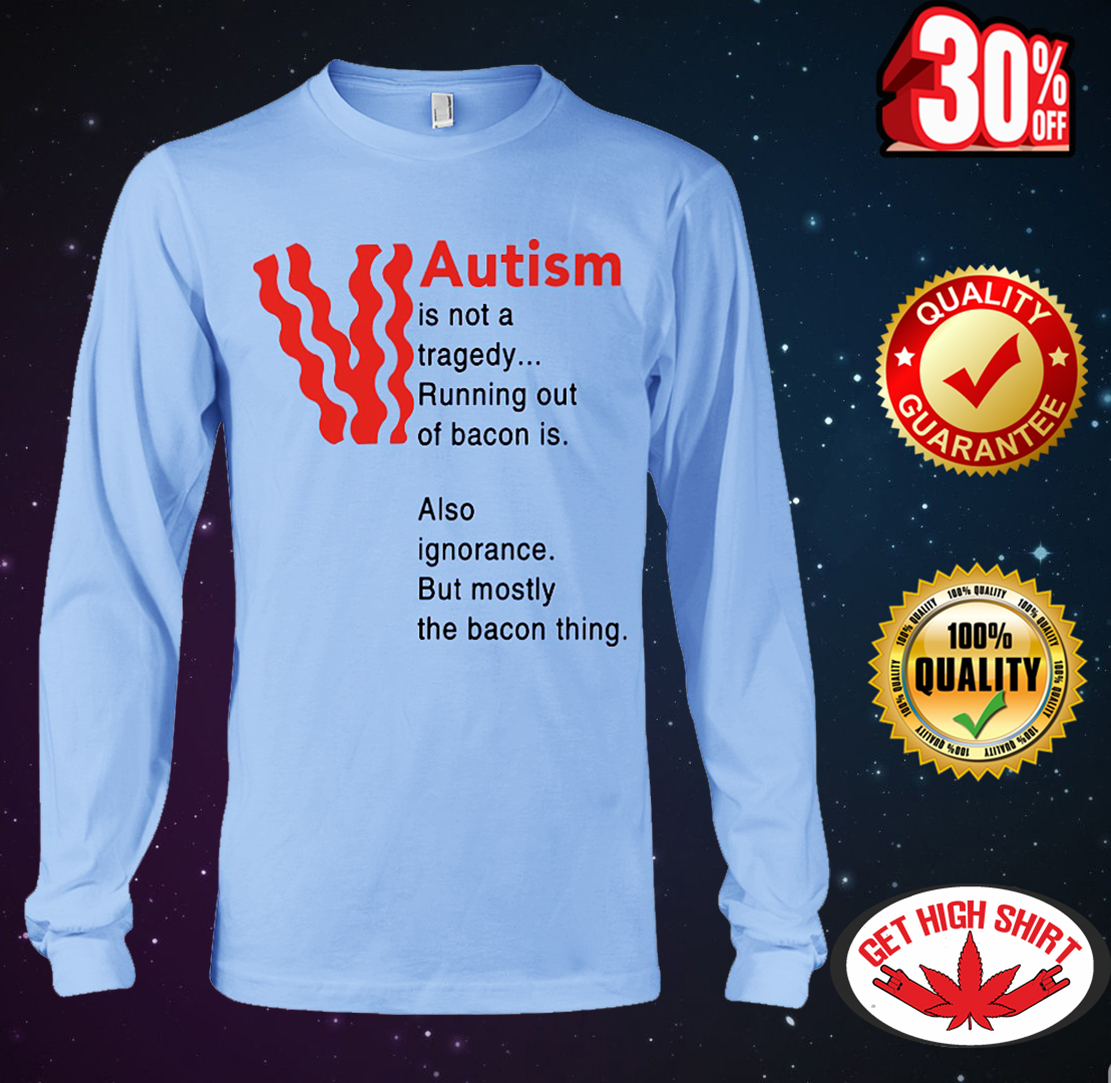 Autism is not a tragedy running out of bacon is also ignorance but mostly the bacon thing long sleeve tee