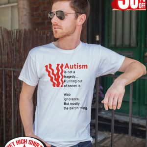 Autism is not a tragedy running out of bacon is also ignorance but mostly the bacon thing shirt
