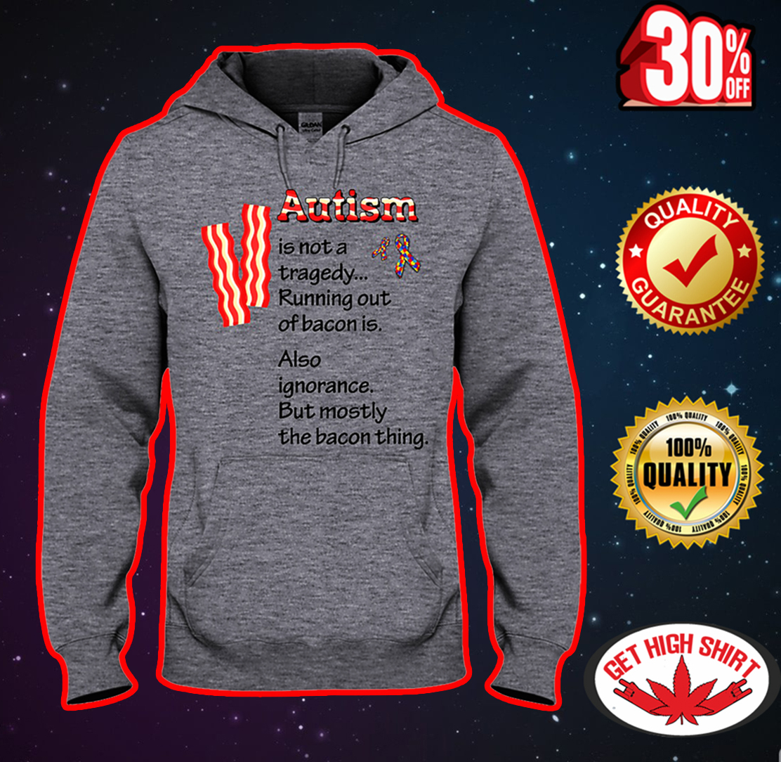 Autism is not a tragedy running out of bacon is hooded sweatshirt