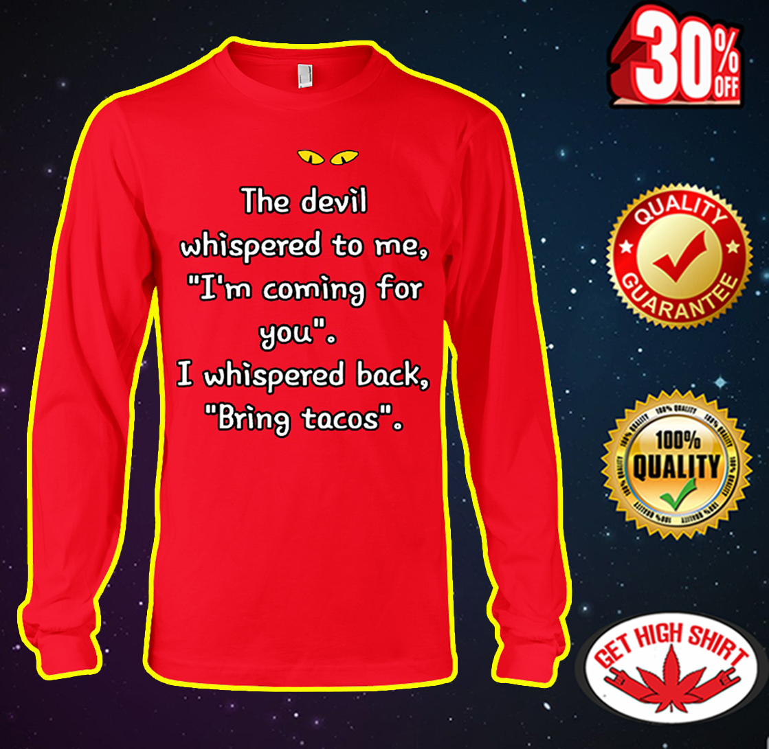 Cat The devil whispered to me I'm coming for you I whispered back bring tacos long sleeve tee
