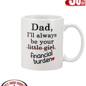 Dad I'll always be your financial burden mug