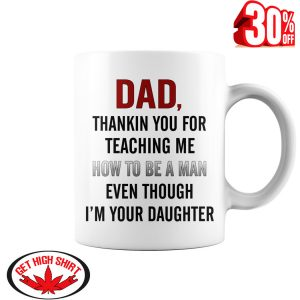 Dad thankin you for teaching me how to be a man even though I'm your daughter mug