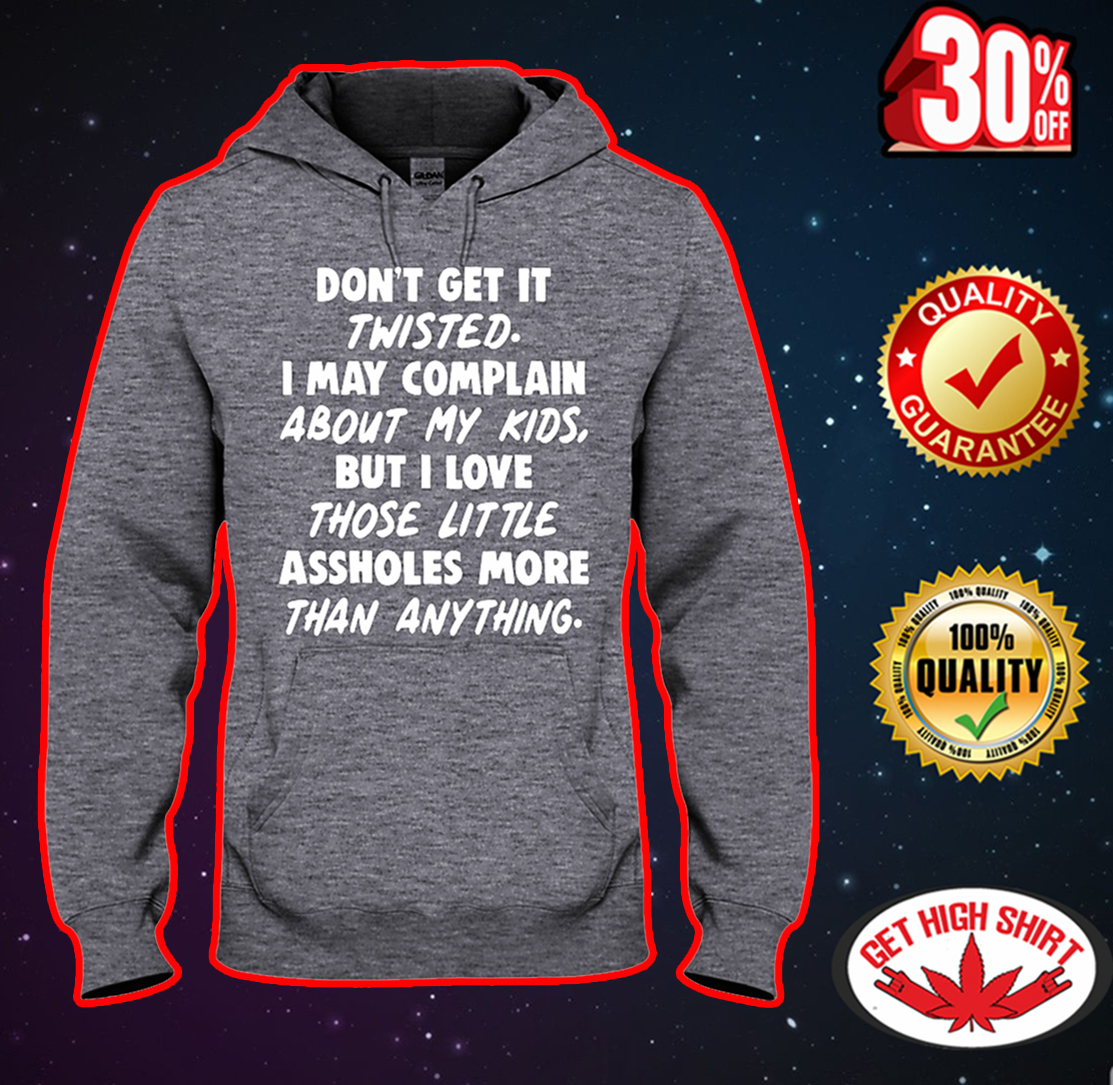 Don't get it twisted I may complain about my kids hooded sweatshirt