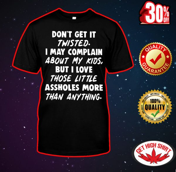 Don't get it twisted I may complain about my kids shirt