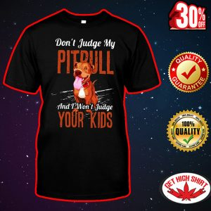 Don't judgle my pitbull and I won't judgle your kids shirt