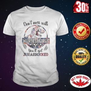 Don't mess with nursesaurus you'll get jurasskicked shirt