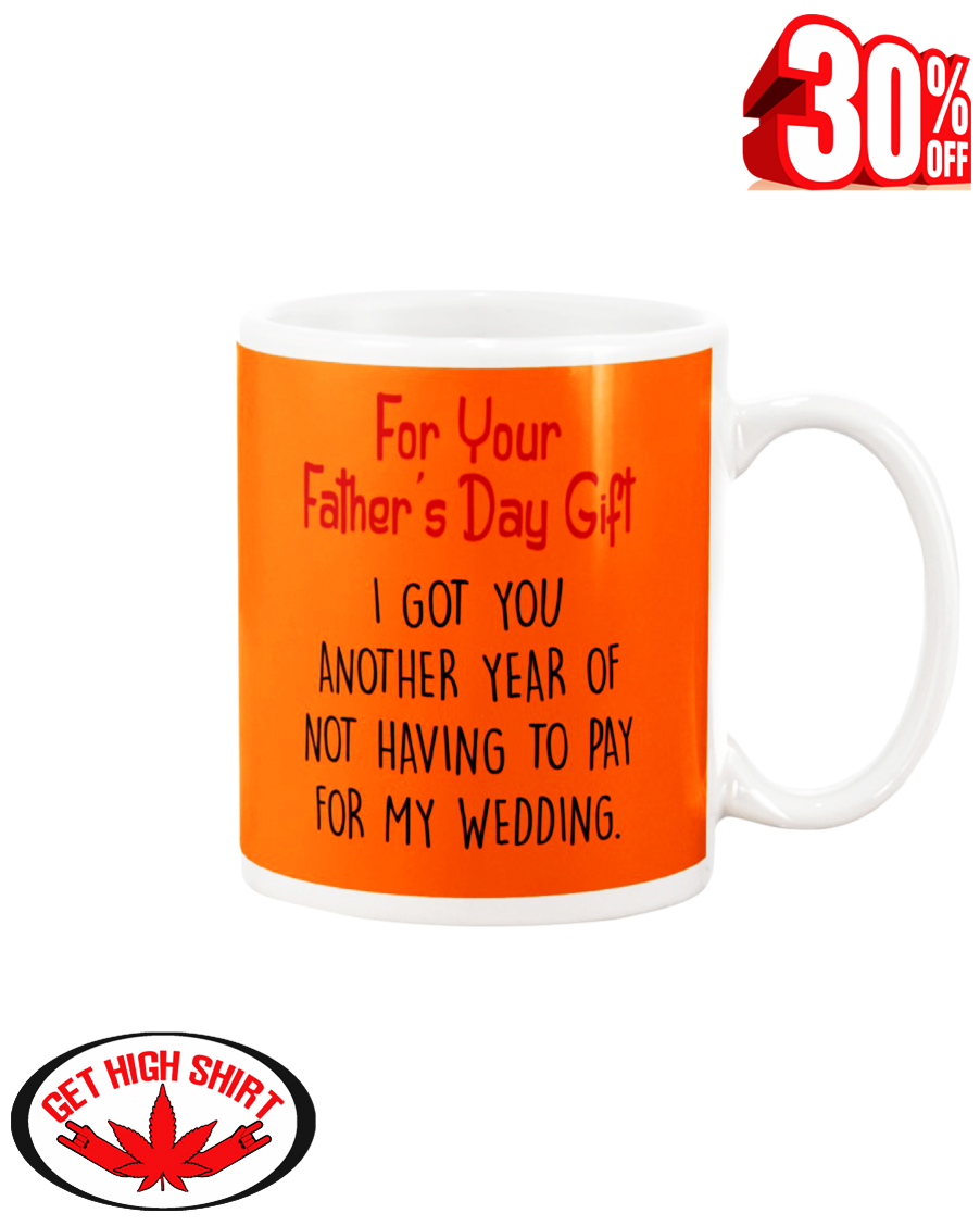 For your father's day gift i got you another year or not having to pay for my wedding mug - burnt organge