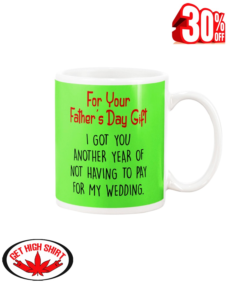 For your father's day gift i got you another year or not having to pay for my wedding mug -kiwi