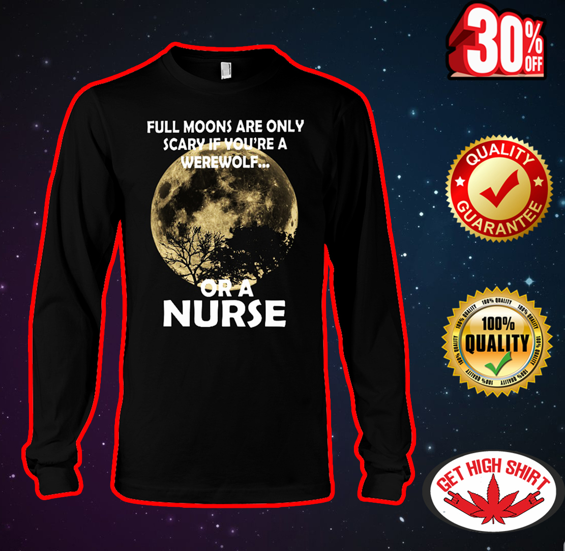 Full moons are only scary if you're a werewolf or a nurse long sleeve tee