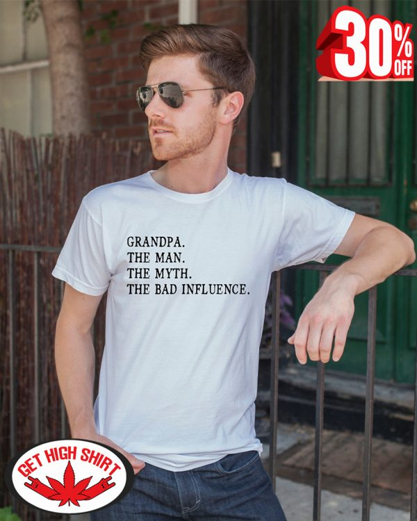 Grandpa the man the myth the bad influence shirt