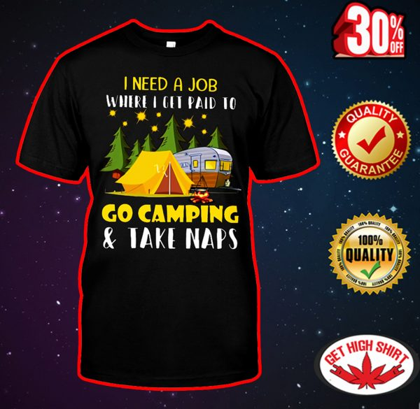 I need a job where I get paid to go camping and take naps shirt