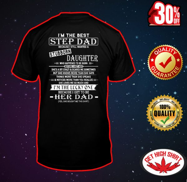 I'm the best step Dad because I still wanted a stubborn daughter shirt