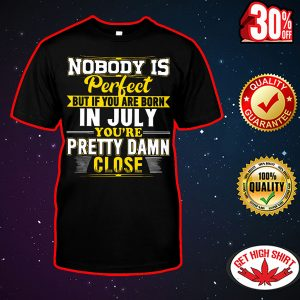 Nobody is perfect but if you are born in July you're pretty damn close shirt