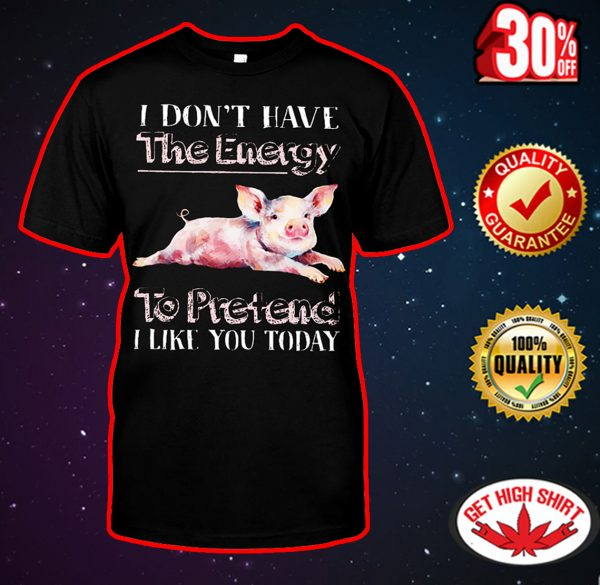 Pig I don't have the energy to pretend I like you today shirt