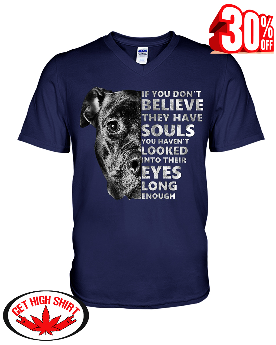 Pitbull if you don't believe they have souls you haven't looked into their eyes long enough v-neck t-shirt