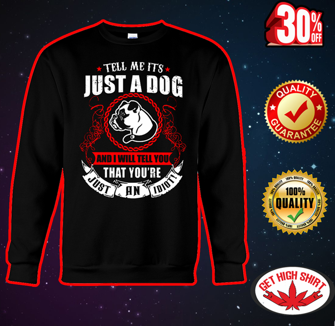 Pug Tell me it's just a dog and I will tell you that you're just an idiot sweatshirt