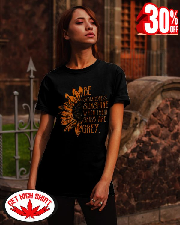 Sunflower be someone's sunshine when their skies are grey shirt