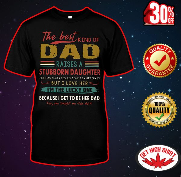 The best kind of Dad raises a stubborn daughter shirt
