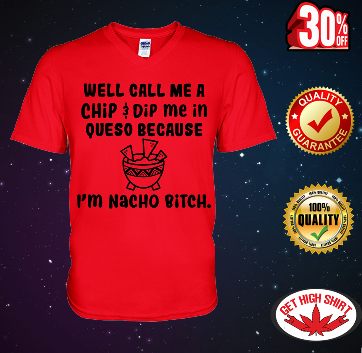 Well call me a chip dip me in queso because I'm nacho bitch shirt