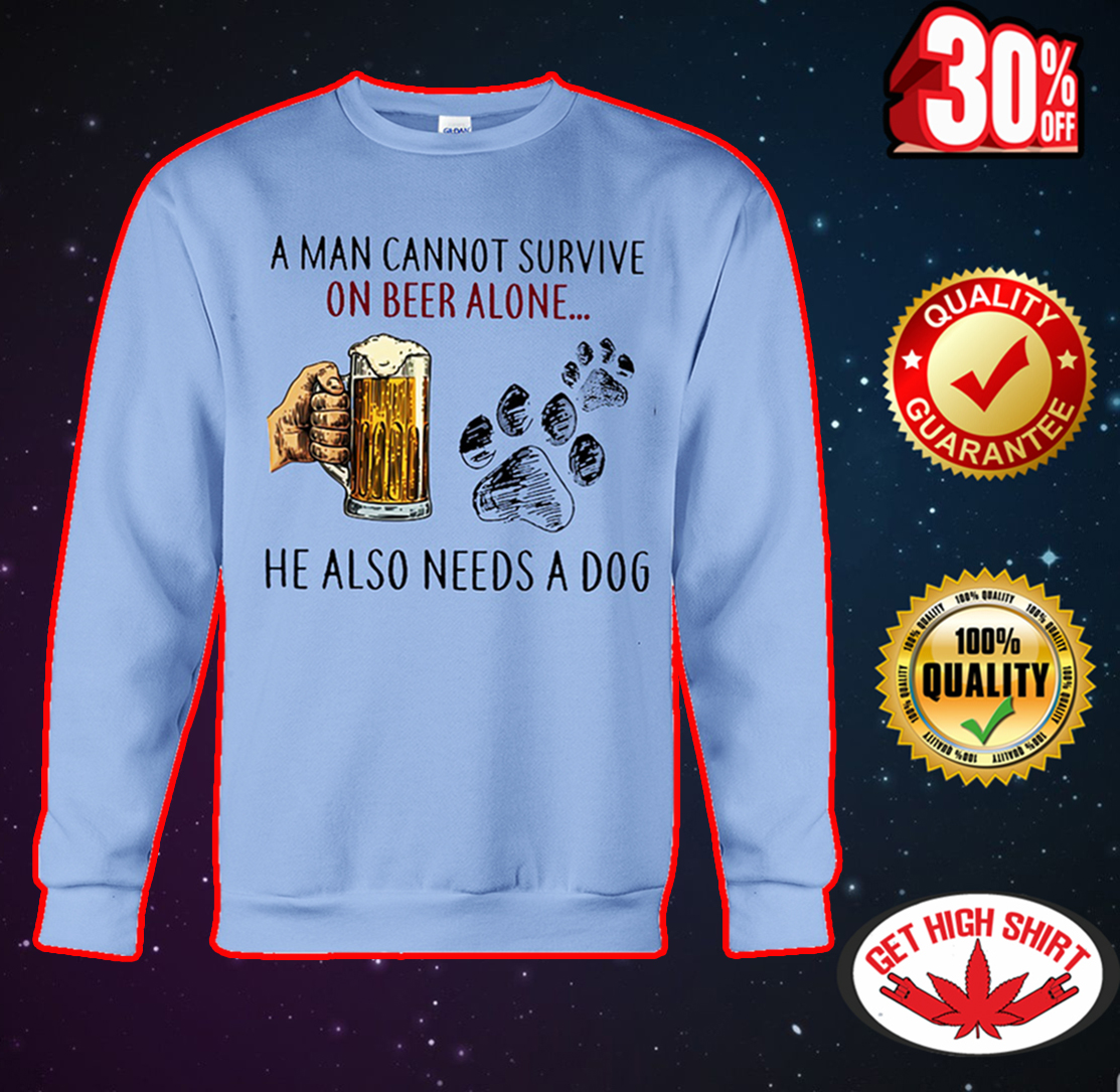 A man cannot survive on beer alone he also needs a dog sweatshirt