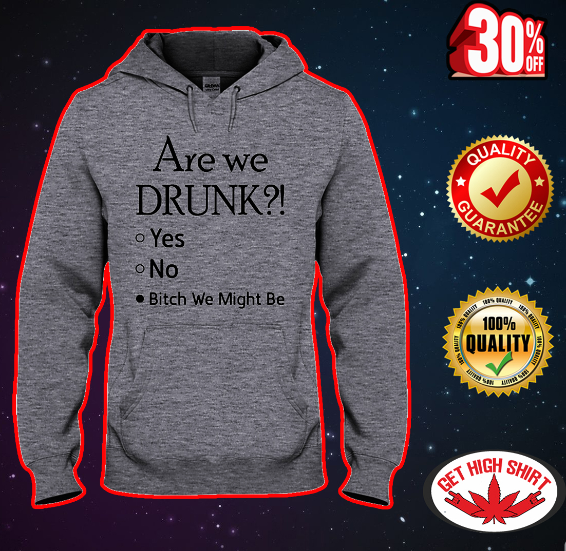 Are we drunk bitch we might be hooded sweatshirt